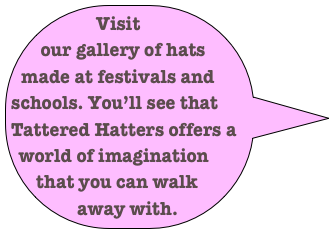 Visit our gallery of hats made at festivals and schools. You'll see that Tattered Hatters offers a world of imagination that you can walk away with.